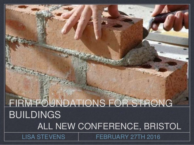 LISA STEVENS FEBRUARY 27TH 2016 FIRM FOUNDATIONS FOR STRONG BUILDINGS ALL NEW CONFERENCE, BRISTOL