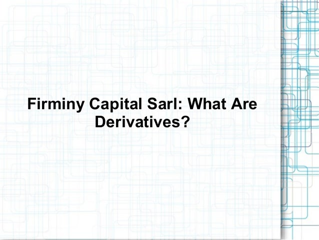 Firminy Capital Sarl: What AreDerivatives?