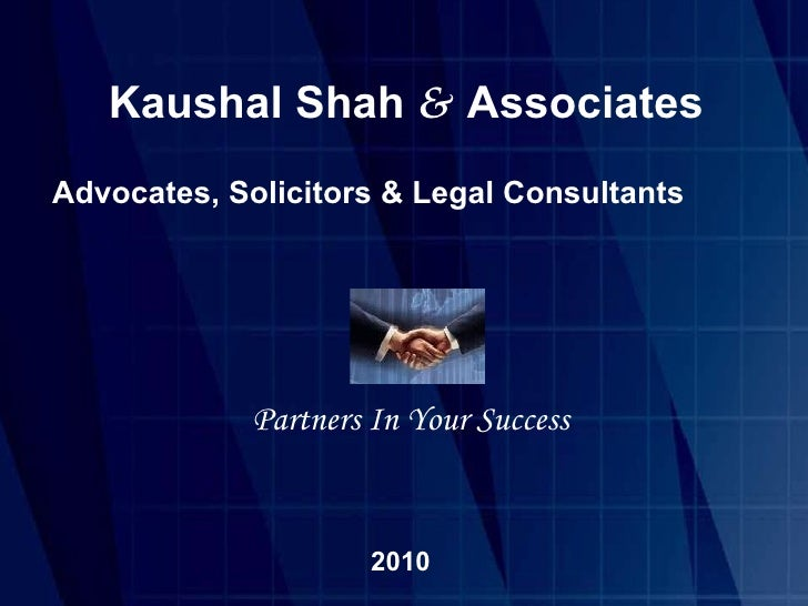 Kaushal Shah  &   Associates Advocates, Solicitors & Legal Consultants Partners In Your Success 2010