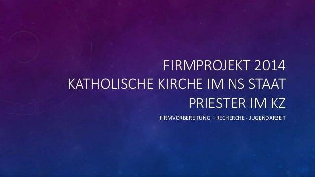 FIRMPROJEKT 2014 KATHOLISCHE KIRCHE IM NS STAAT PRIESTER IM KZ FIRMVORBEREITUNG – RECHERCHE - JUGENDARBEIT