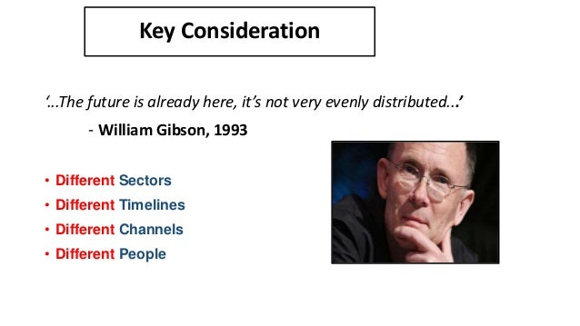Key Consideration '...The future is already here, it's not very evenly distributed...' - William Gibson, 1993 • Different ...