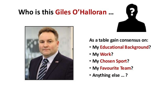 Who is this Giles O'Halloran … As a table gain consensus on: • My Educational Background? • My Work? • My Chosen Sport? • ...