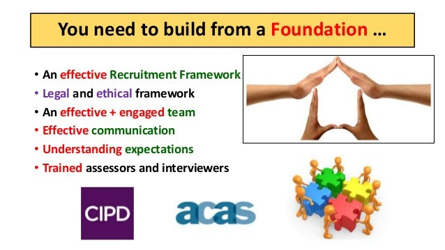 You need to build from a Foundation … • An effective Recruitment Framework • Legal and ethical framework • An effective + ...