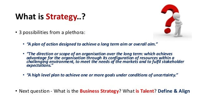 """What is Strategy..? • 3 possibilities from a plethora: • """"A plan of action designed to achieve a long term aim or overall ..."""