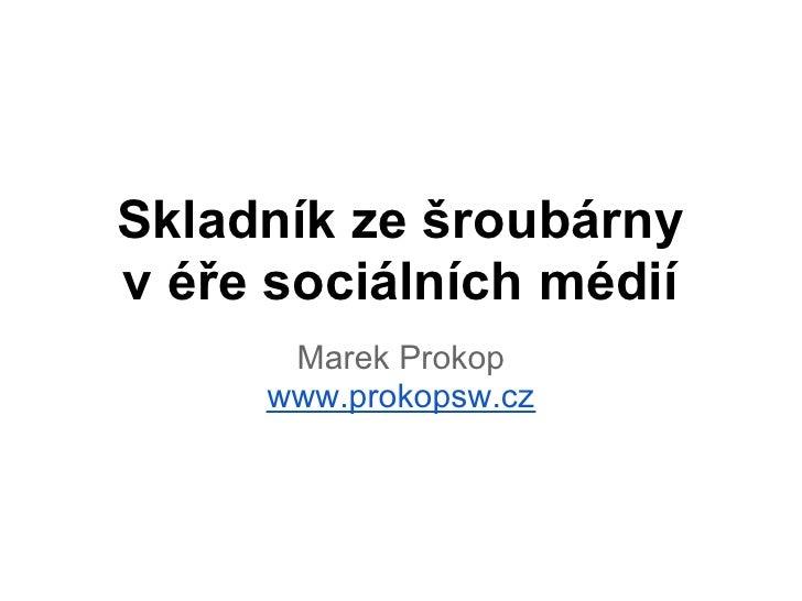 Skladník ze šroubárnyv éře sociálních médií      Marek Prokop     www.prokopsw.cz