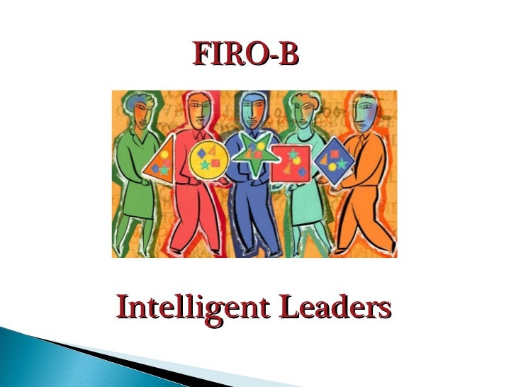 <ul><li>FIRO-B </li></ul>Intelligent Leaders