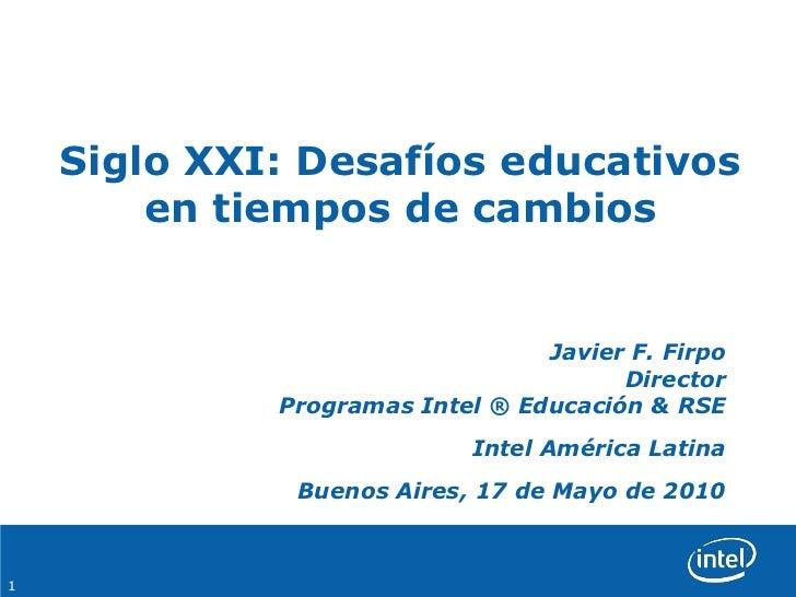 Siglo XXI: Desafíos educativos en tiempos de cambios<br />Javier F. FirpoDirectorProgramas Intel ® Educación & RSE<br />In...
