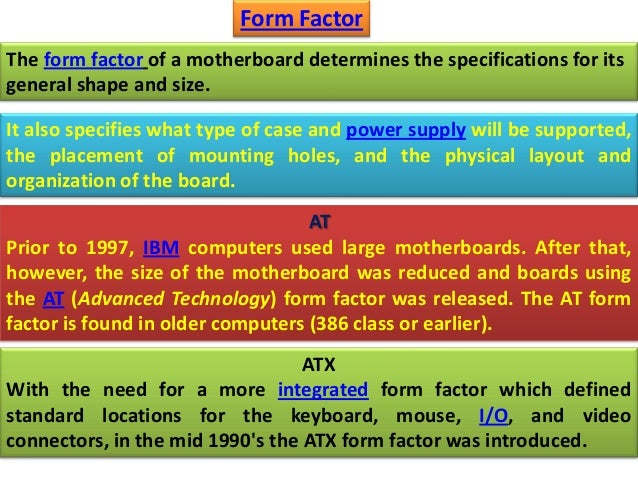The form factor of a motherboard determines the specifications for its general shape and size. Form Factor It also specifi...