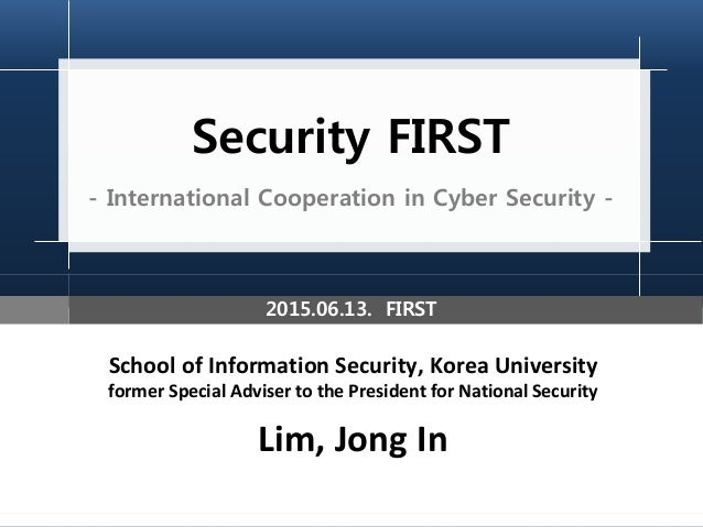 Security FIRST - International Cooperation in Cyber Security - School of Information Security, Korea University former Spe...