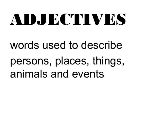 ADJECTIVESwords used to describepersons, places, things,animals and events