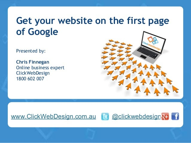 Get your website on the first pageof GooglePresented by:Chris FinneganOnline business expertClickWebDesign1800 602 007www....