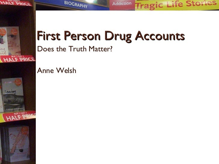 First Person Drug Accounts Does the Truth Matter? Anne Welsh