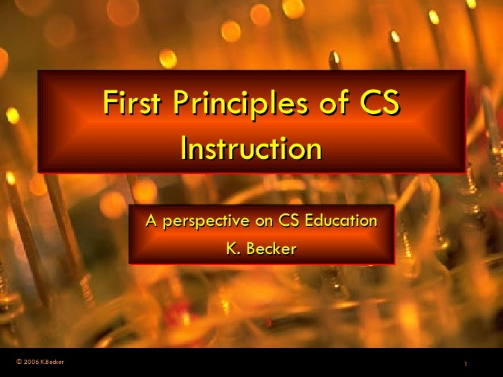 First Principles of CS Instruction A perspective on CS Education K. Becker