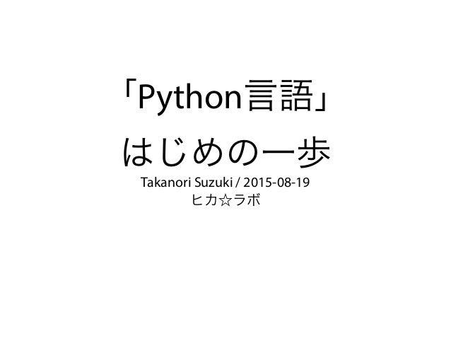 「Python言語」 はじめの一歩 Takanori Suzuki / 2015-08-19 ヒカ☆ラボ