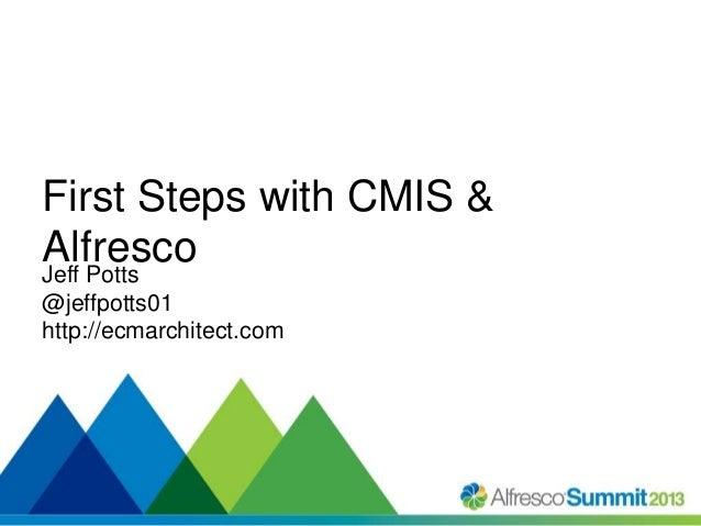 First Steps with CMIS & Alfresco Jeff Potts @jeffpotts01 http://ecmarchitect.com  #SummitNow