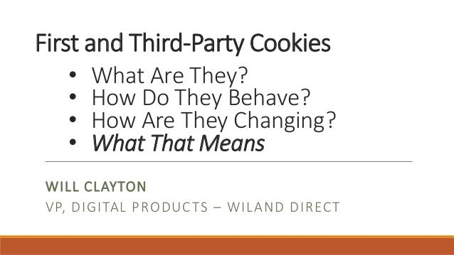First and Third-Party CookiesWILL CLAYTONVP, DIGITAL PRODUCTS – WILAND DIRECT• What Are They?• How Do They Behave?• How Ar...