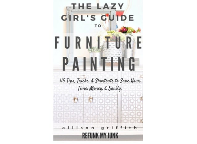 The Lazy Girl's Guide to Furniture Painting 115 Furniture Painting Tips, Tricks & Shortcuts to Save You Time, Money, and S...