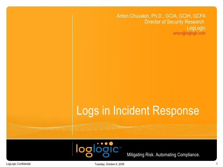 Logs in Incident Response Anton Chuvakin, Ph.D., GCIA, GCIH, GCFA Director of Security Research  LogLogic [email_address] ...