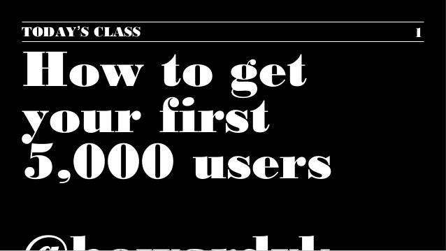 1  TODAY'S CLASS  How to get  your first  5,000 users  @howardvk