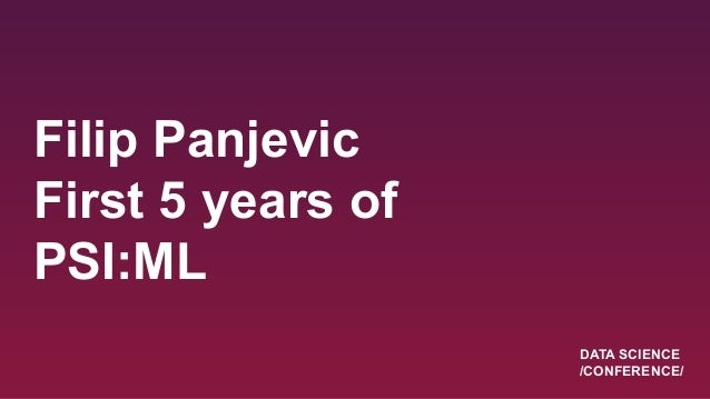 Filip Panjevic First 5 years of PSI:ML DATA SCIENCE /CONFERENCE/