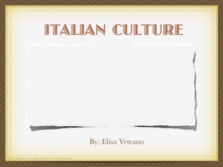 ITALIAN CULTURE                                                                                      By: Elisa Vetrano    ...