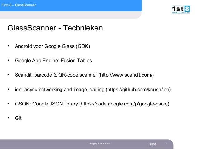 First 8 – GlassScanner slide© Copyright 2006. First8 11 GlassScanner - Technieken • Android voor Google Glass (GDK) • Goog...