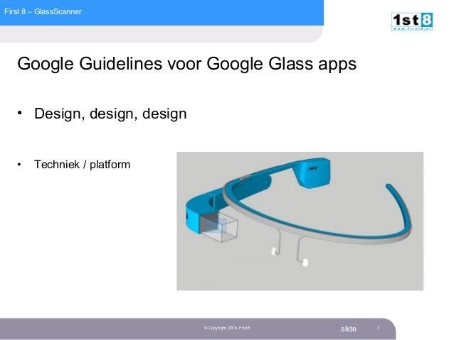 First 8 – GlassScanner slide© Copyright 2006. First8 3 Google Guidelines voor Google Glass apps • Design, design, design •...