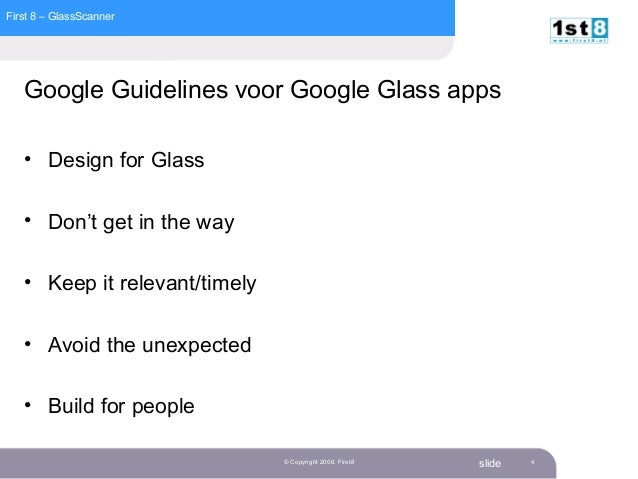 First 8 – GlassScanner slide© Copyright 2006. First8 4 Google Guidelines voor Google Glass apps • Design for Glass • Don't...