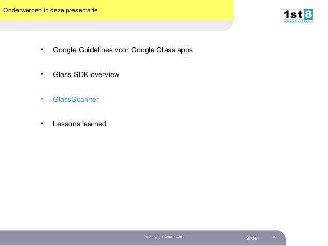 First 8 – GlassScanner slide© Copyright 2006. First8 8 Onderwerpen in deze presentatie • Google Guidelines voor Google Gla...
