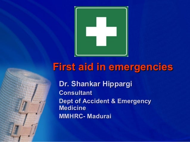 First aid in emergencies Dr. Shankar Hippargi Consultant Dept of Accident & Emergency Medicine MMHRC- Madurai