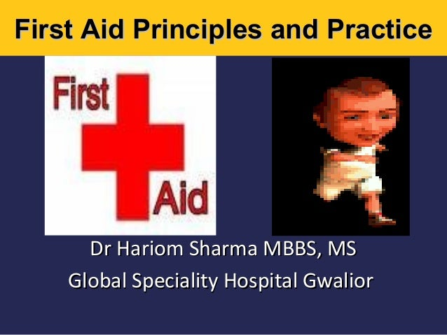 First Aid Principles and Practice  Dr Hariom Sharma MBBS, MS Global Speciality Hospital Gwalior