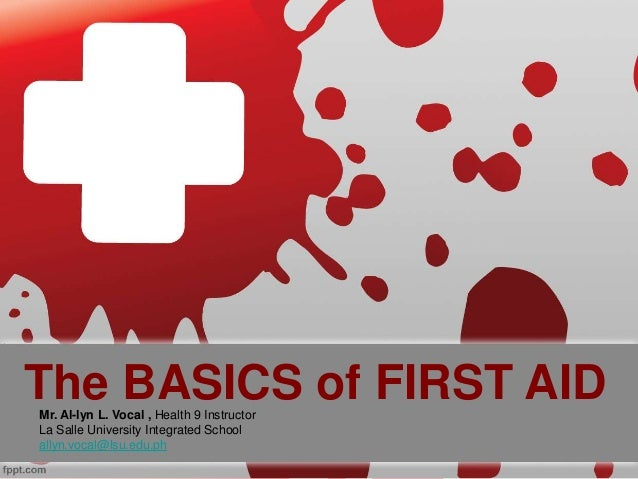 The BASICS of FIRST AIDMr. Al-lyn L. Vocal , Health 9 Instructor La Salle University Integrated School allyn.vocal@lsu.edu...
