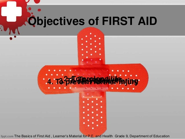 Objectives of FIRST AID 1. To save lives2. To prolong life4. To prevent further injury3. To alleviate suffering The Basics...