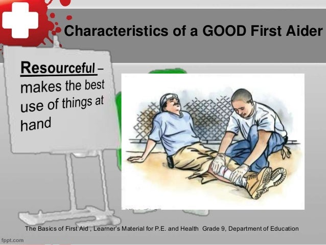 Characteristics of a GOOD First Aider The Basics of First Aid , Learner's Material for P.E. and Health Grade 9, Department...