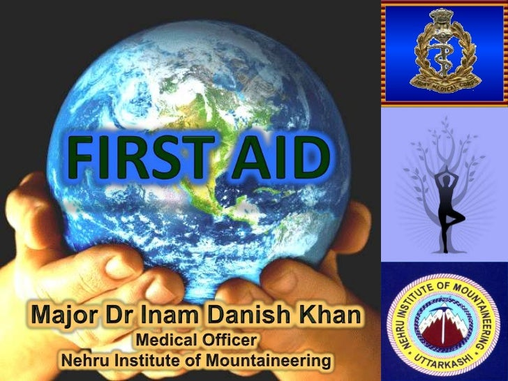 FIRST AID<br />Major Dr Inam Danish Khan<br />Medical Officer<br />Nehru Institute of Mountaineering<br />