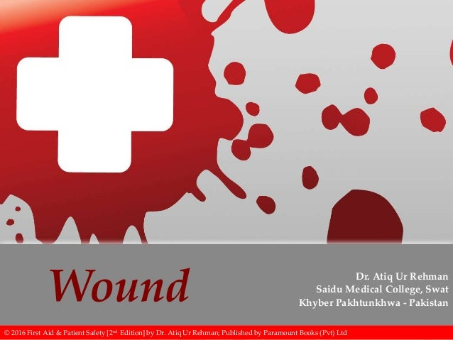 Wound Dr. Atiq Ur Rehman Saidu Medical College, Swat Khyber Pakhtunkhwa - Pakistan © 2016 First Aid & Patient Safety [2nd ...