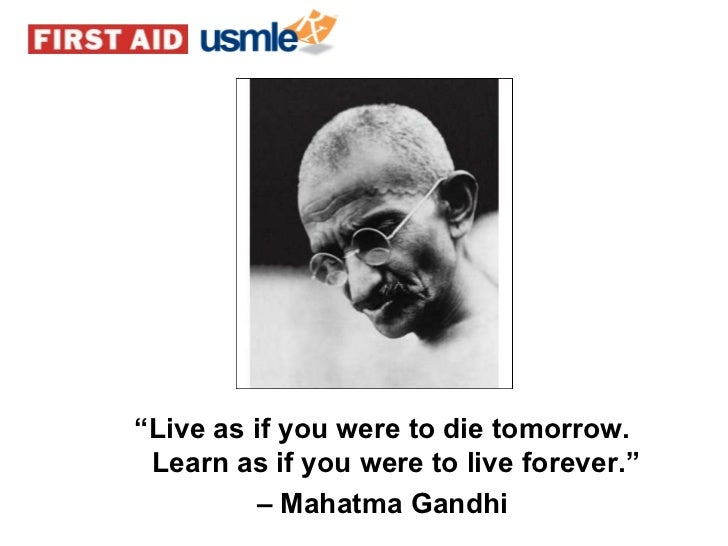 """"""" Live as if you were to die tomorrow. Learn as if you were to live forever."""" –   Mahatma Gandhi"""