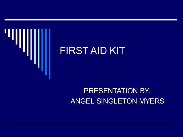 FIRST AID KIT  PRESENTATION BY: ANGEL SINGLETON MYERS
