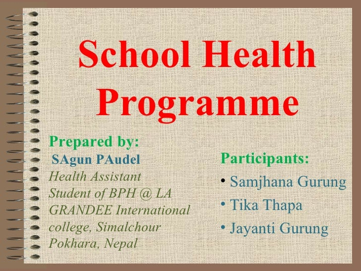 School Health     ProgrammePrepared by:SAgun PAudel            Participants:Health Assistant        • Samjhana GurungStude...