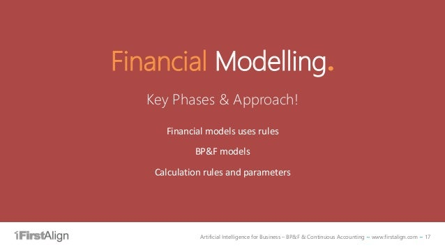 Artificial Intelligence for Business – BP&F & Continuous Accounting ~ www.firstalign.com ~ 17 Financial Modelling. Key Pha...