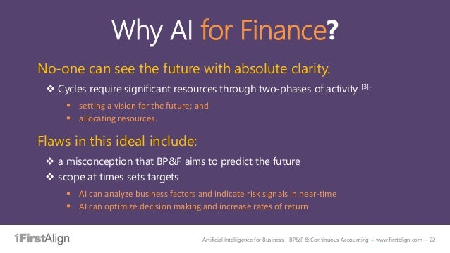 Artificial Intelligence for Business – BP&F & Continuous Accounting ~ www.firstalign.com ~ 22 Why AI for Finance? No-one c...