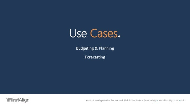 Artificial Intelligence for Business – BP&F & Continuous Accounting ~ www.firstalign.com ~ 26 Use Cases. Budgeting & Plann...