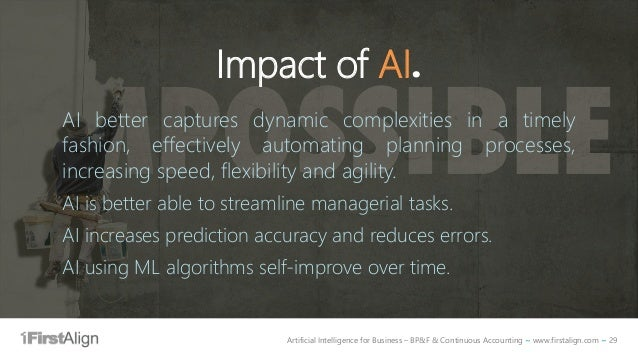 Artificial Intelligence for Business – BP&F & Continuous Accounting ~ www.firstalign.com ~ 29 Impact of AI. AI better capt...