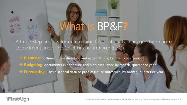 Artificial Intelligence for Business – BP&F & Continuous Accounting ~ www.firstalign.com ~ 3 What is BP&F? A three-step pr...