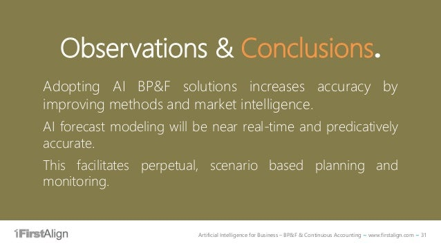 Artificial Intelligence for Business – BP&F & Continuous Accounting ~ www.firstalign.com ~ 31 Observations & Conclusions. ...