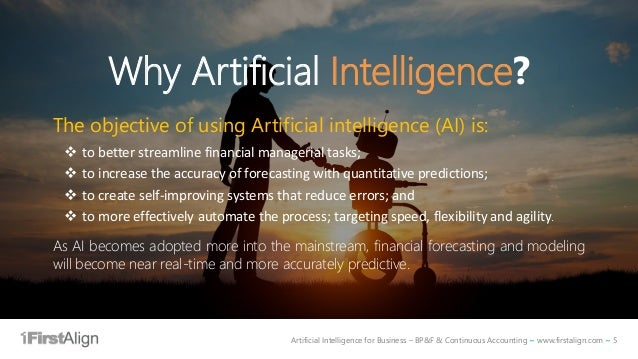 Artificial Intelligence for Business – BP&F & Continuous Accounting ~ www.firstalign.com ~ 5 Why Artificial Intelligence? ...