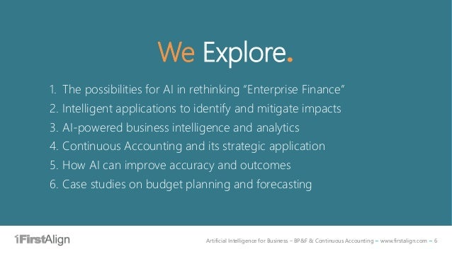 Artificial Intelligence for Business – BP&F & Continuous Accounting ~ www.firstalign.com ~ 6 We Explore. 1. The possibilit...