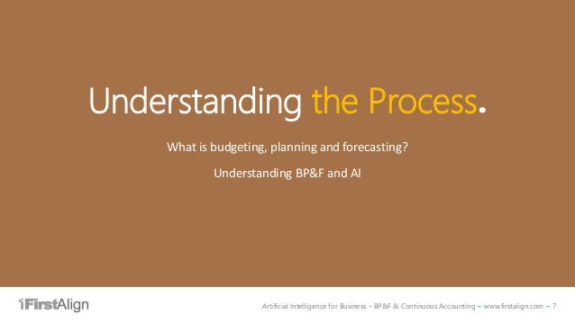 Artificial Intelligence for Business – BP&F & Continuous Accounting ~ www.firstalign.com ~ 7 Understanding the Process. Wh...