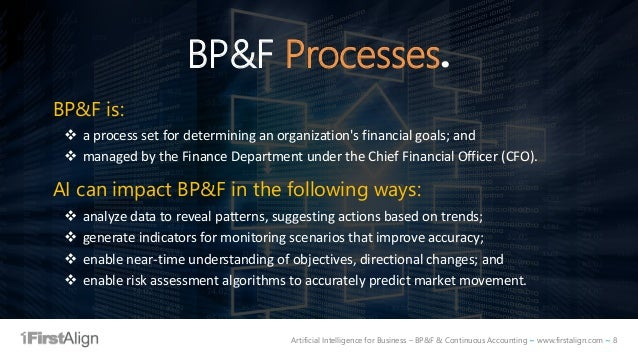 Artificial Intelligence for Business – BP&F & Continuous Accounting ~ www.firstalign.com ~ 8 BP&F Processes. BP&F is: ❖ a ...