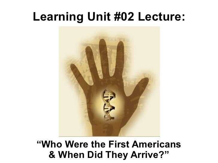 """Learning Unit #02 Lecture:""""Who Were the First Americans  & When Did They Arrive?"""""""